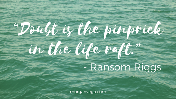 """Doubt is the pinprick in the life raft."" - Ransom Riggs 