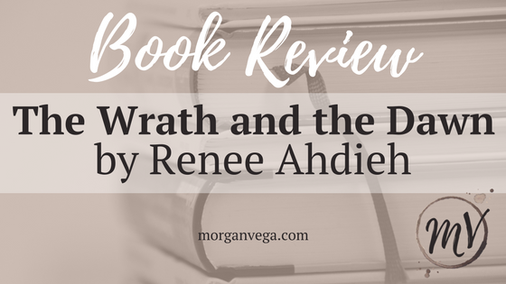 Book Review: The Wrath and the Dawn by Renee Ahdieh | Morgan Vega | morganvega.com