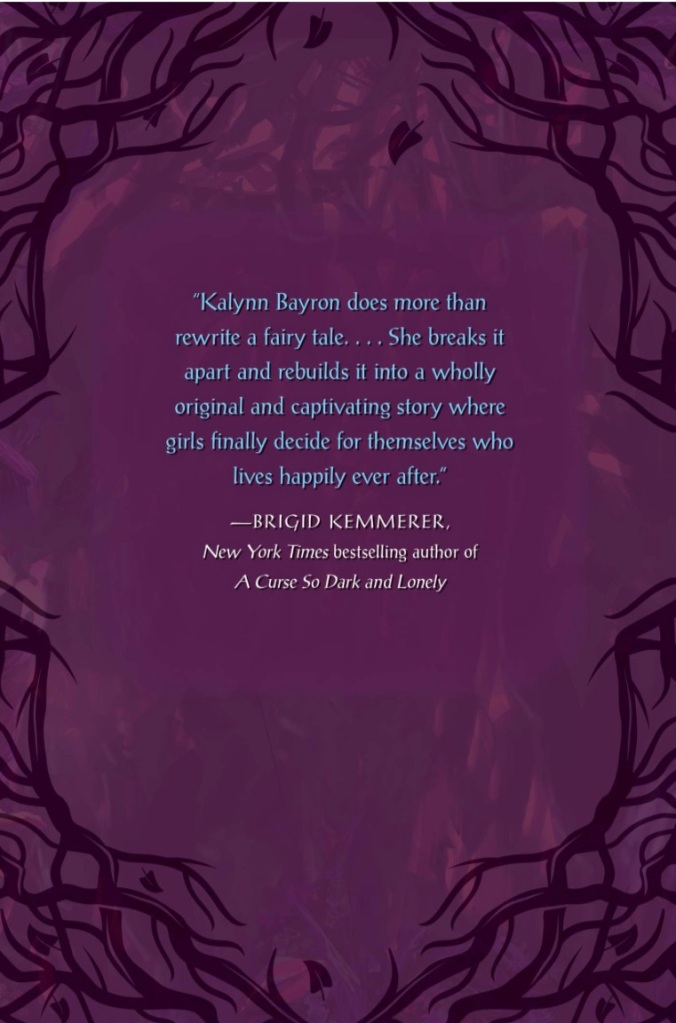 """Kalynn Bayron does more than rewrite a fairy tale...She breaks it apart and rebuilds it into a wholly original and captivating story where girls finally decide for themselves who lives happily ever after."" — Brigid Kemmerer, A Curse so Dark and Lonely"